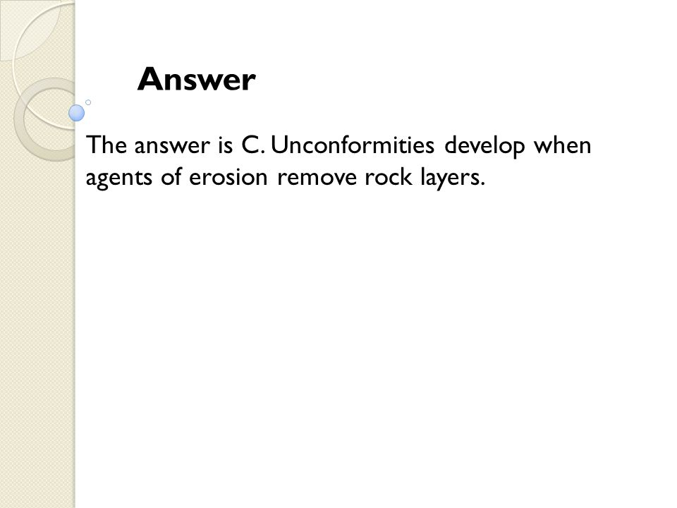 Answer The answer is C. Unconformities develop when agents of erosion remove rock layers.