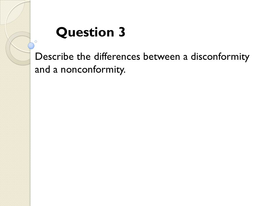 Question 3 Describe the differences between a disconformity and a nonconformity.