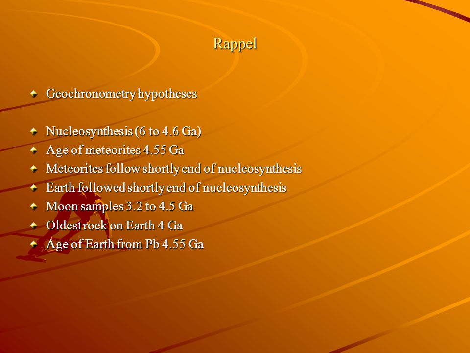 Rappel Geochronometry hypotheses Nucleosynthesis (6 to 4.6 Ga)