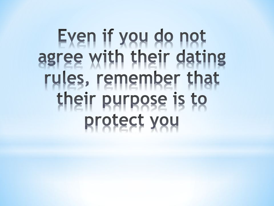 Even if you do not agree with their dating rules, remember that their purpose is to protect you