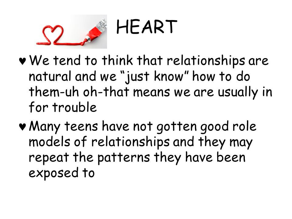 HEART We tend to think that relationships are natural and we just know how to do them-uh oh-that means we are usually in for trouble.
