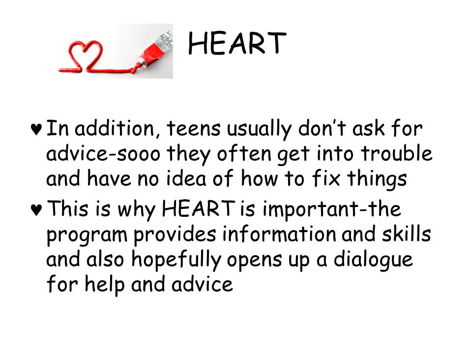 HEART In addition, teens usually don't ask for advice-sooo they often get into trouble and have no idea of how to fix things.