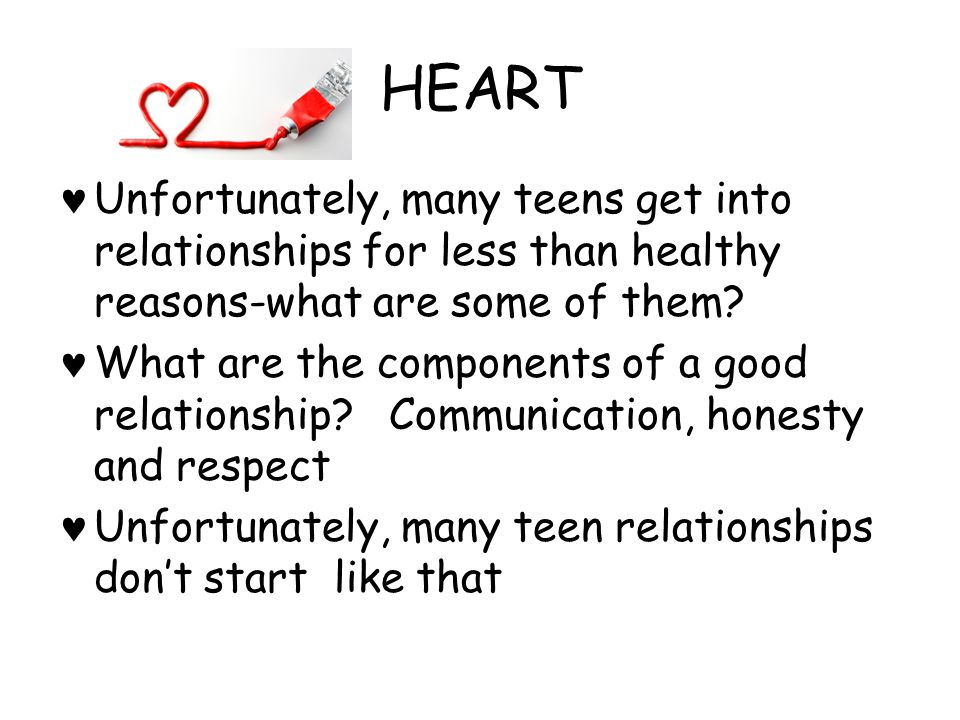 HEART Unfortunately, many teens get into relationships for less than healthy reasons-what are some of them