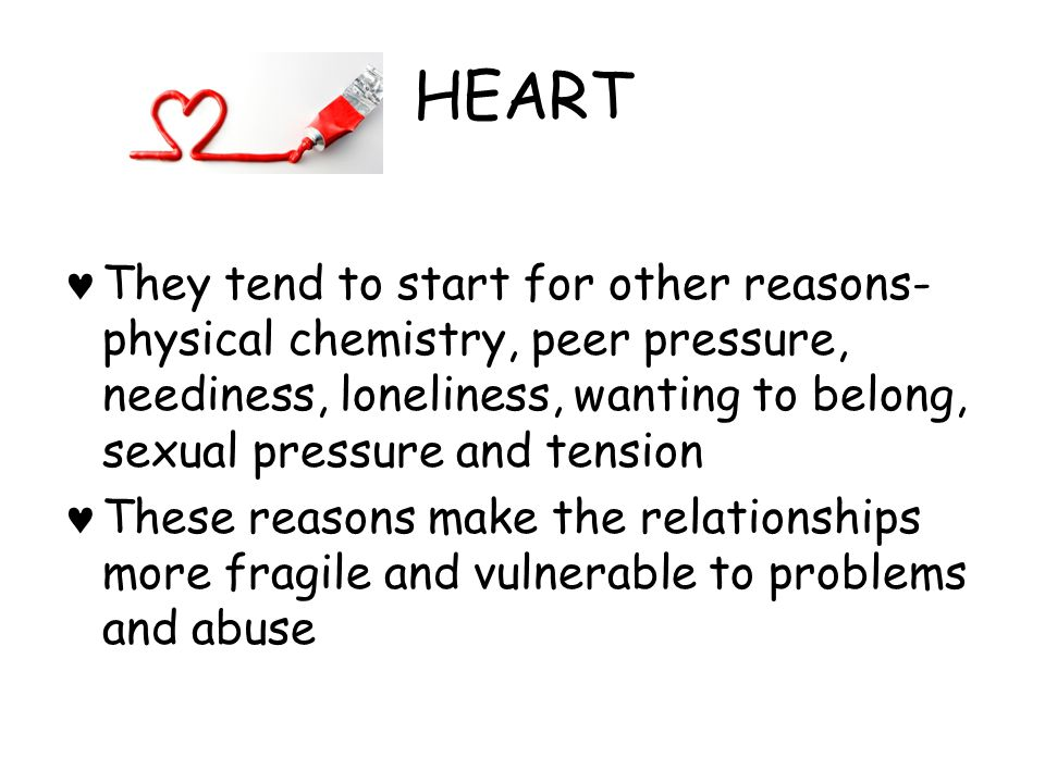 HEART They tend to start for other reasons-physical chemistry, peer pressure, neediness, loneliness, wanting to belong, sexual pressure and tension.