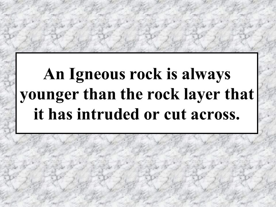 An Igneous rock is always younger than the rock layer that it has intruded or cut across.