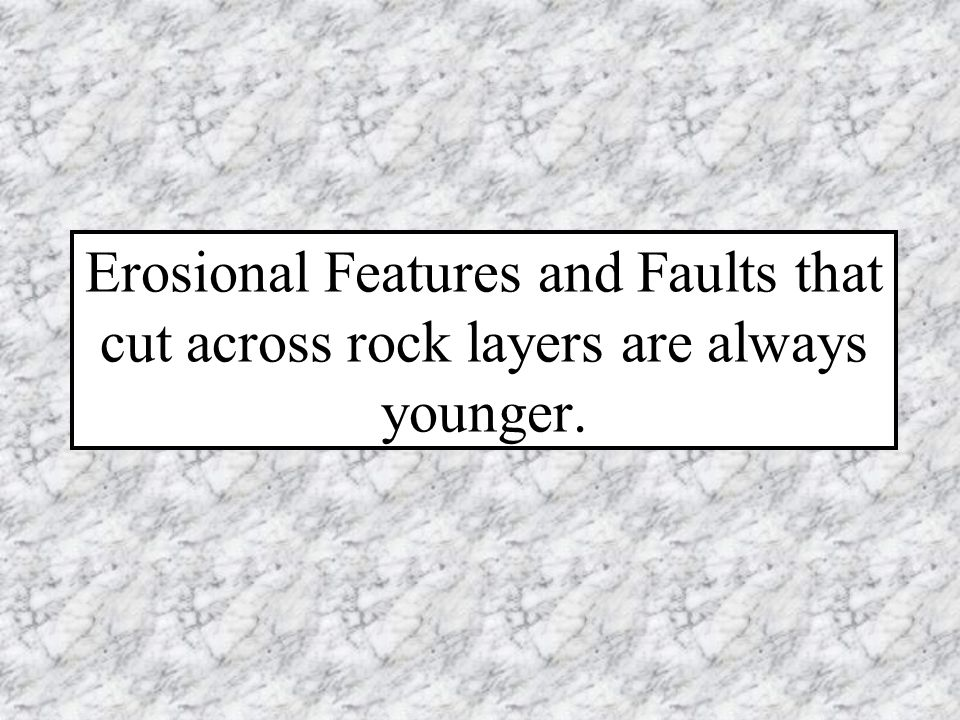 Erosional Features and Faults that cut across rock layers are always younger.