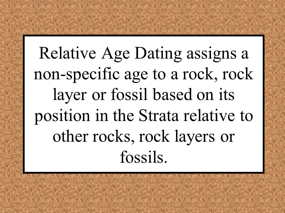Relative Age Dating assigns a non-specific age to a rock, rock layer or fossil based on its position in the Strata relative to other rocks, rock layers or fossils.