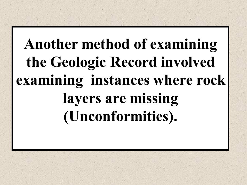 Another method of examining the Geologic Record involved examining instances where rock layers are missing (Unconformities).