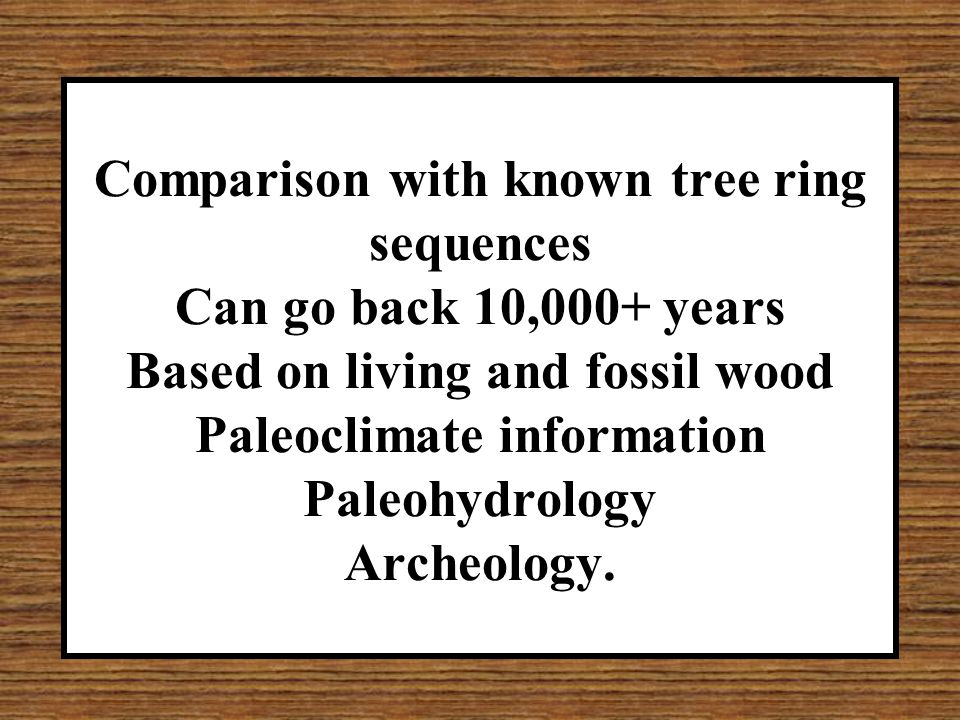 Comparison with known tree ring sequences Can go back 10,000+ years Based on living and fossil wood Paleoclimate information Paleohydrology Archeology.