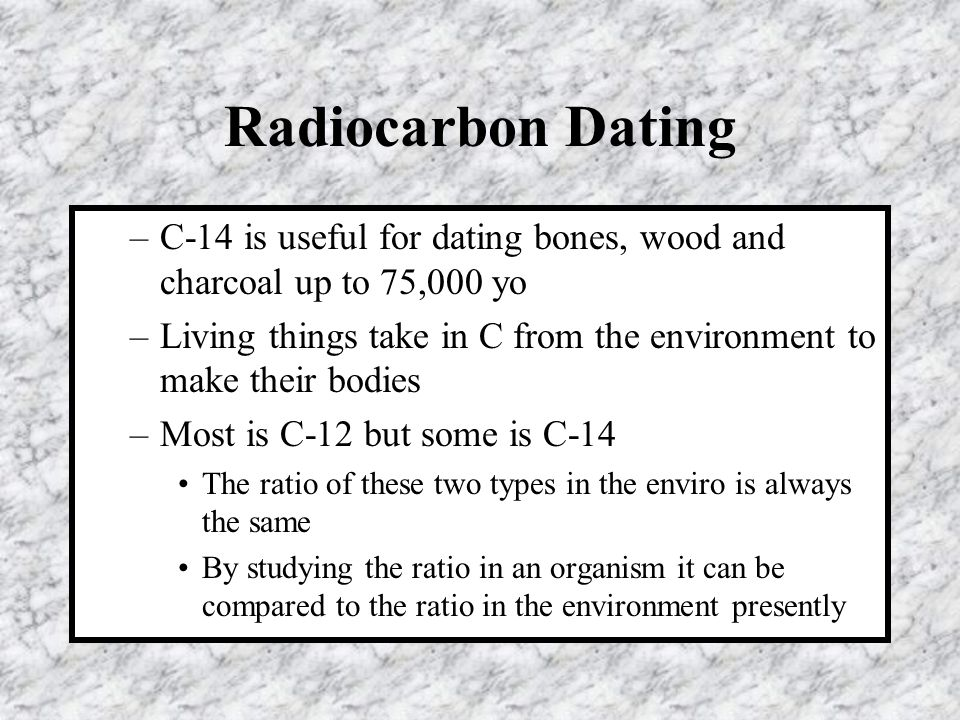 Radiocarbon Dating C-14 is useful for dating bones, wood and charcoal up to 75,000 yo.