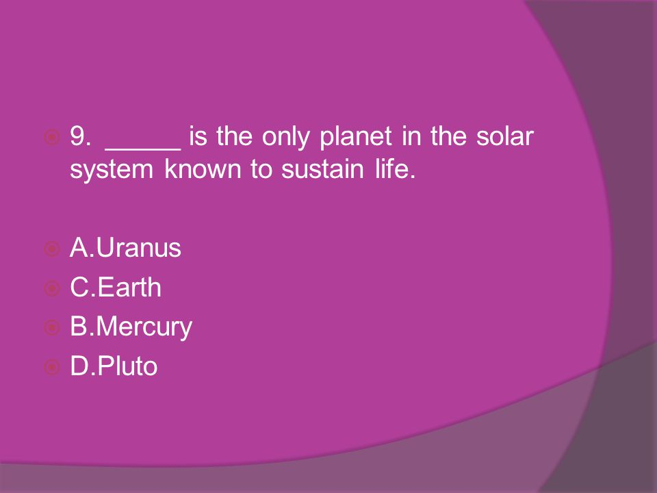 9. _____ is the only planet in the solar system known to sustain life.