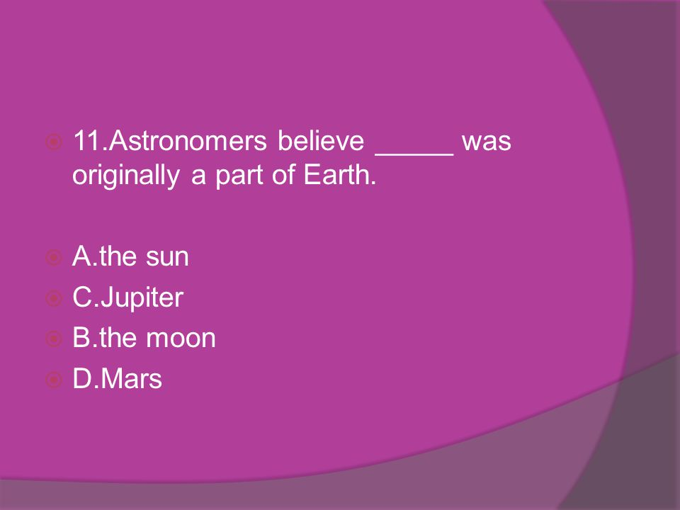 11.Astronomers believe _____ was originally a part of Earth.