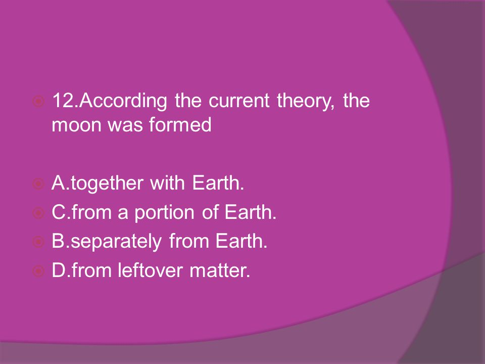 12.According the current theory, the moon was formed