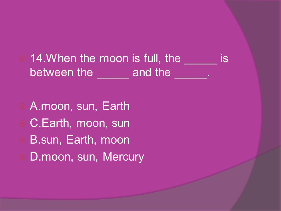14.When the moon is full, the _____ is between the _____ and the _____.