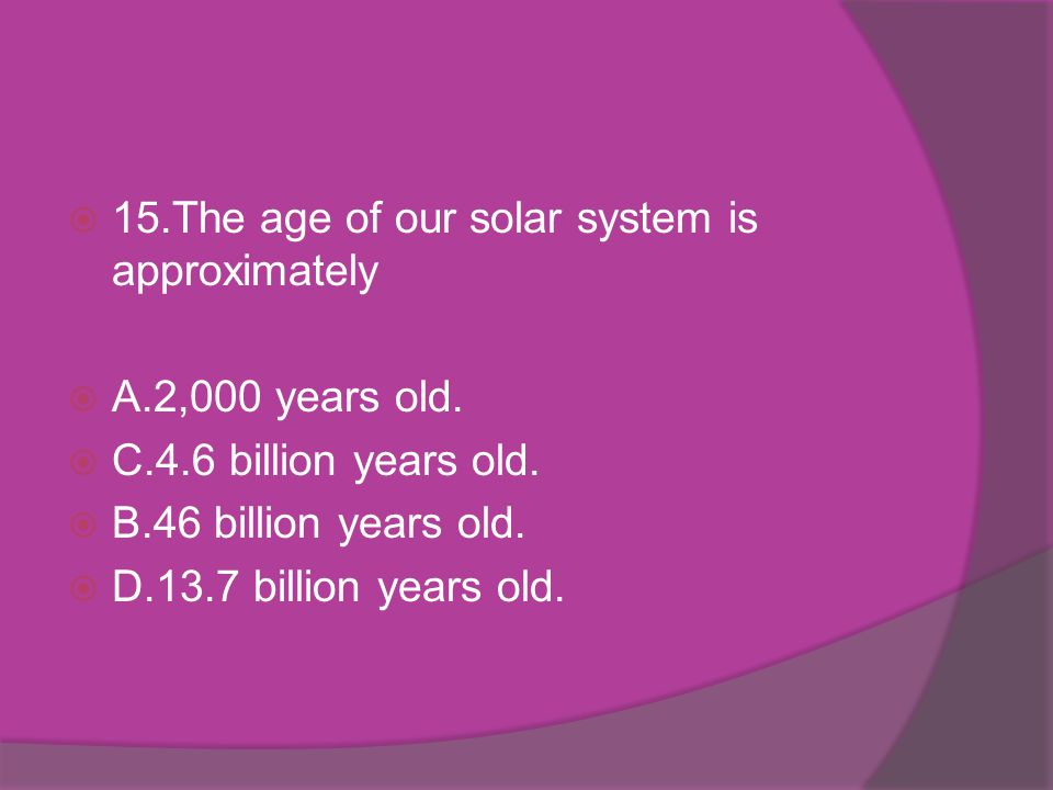 15.The age of our solar system is approximately