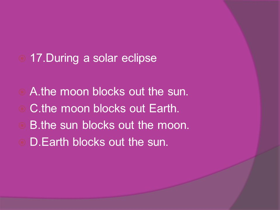 17.During a solar eclipse A.the moon blocks out the sun. C.the moon blocks out Earth. B.the sun blocks out the moon.