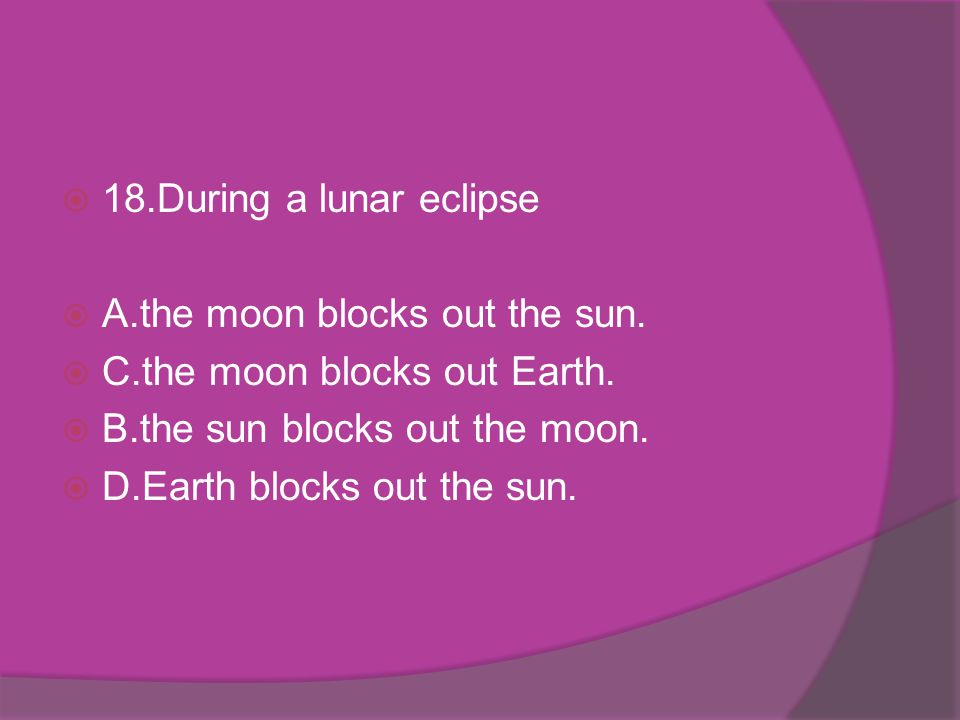 18.During a lunar eclipse A.the moon blocks out the sun. C.the moon blocks out Earth. B.the sun blocks out the moon.
