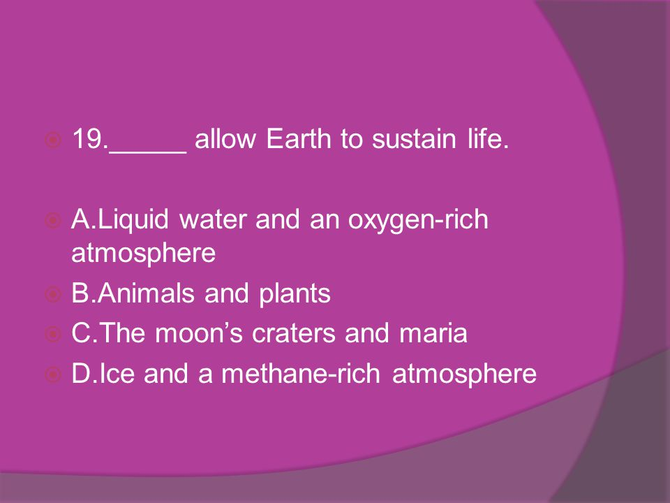 19._____ allow Earth to sustain life.