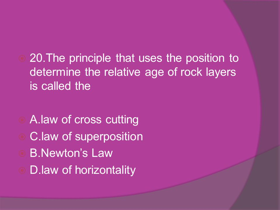 20.The principle that uses the position to determine the relative age of rock layers is called the