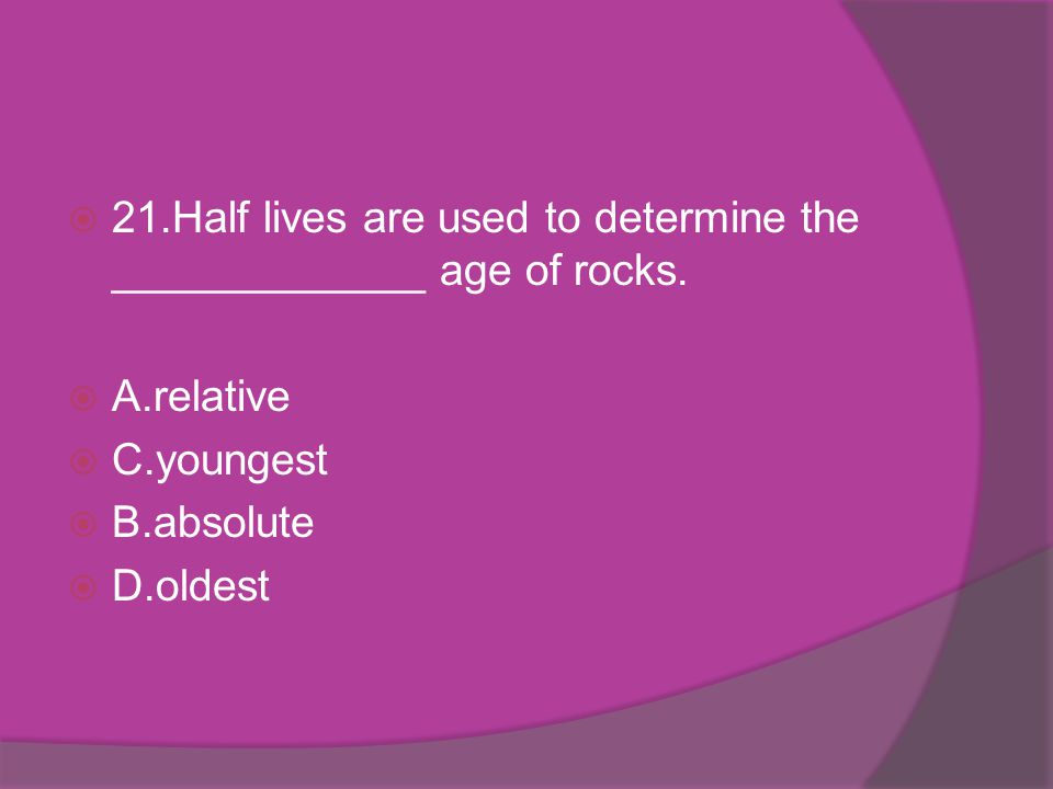 21.Half lives are used to determine the _____________ age of rocks.