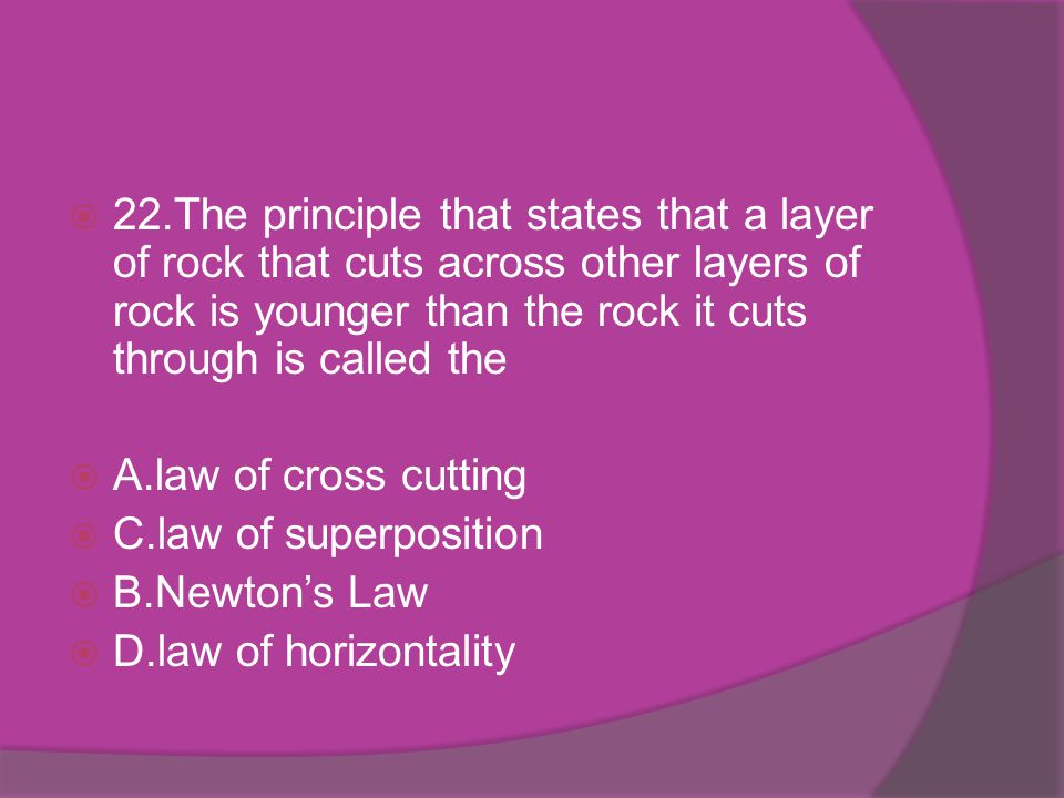 22.The principle that states that a layer of rock that cuts across other layers of rock is younger than the rock it cuts through is called the