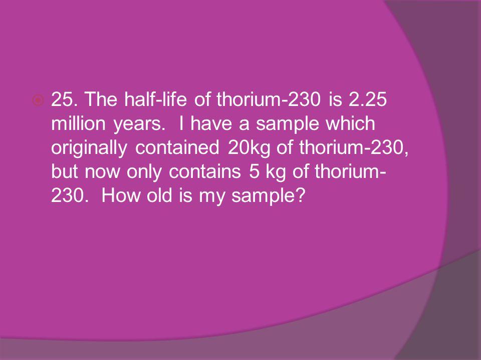 25. The half-life of thorium-230 is 2. 25 million years