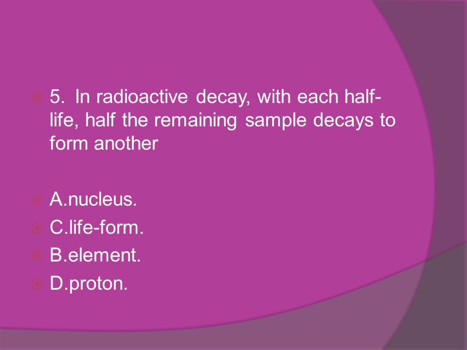5. In radioactive decay, with each half-life, half the remaining sample decays to form another