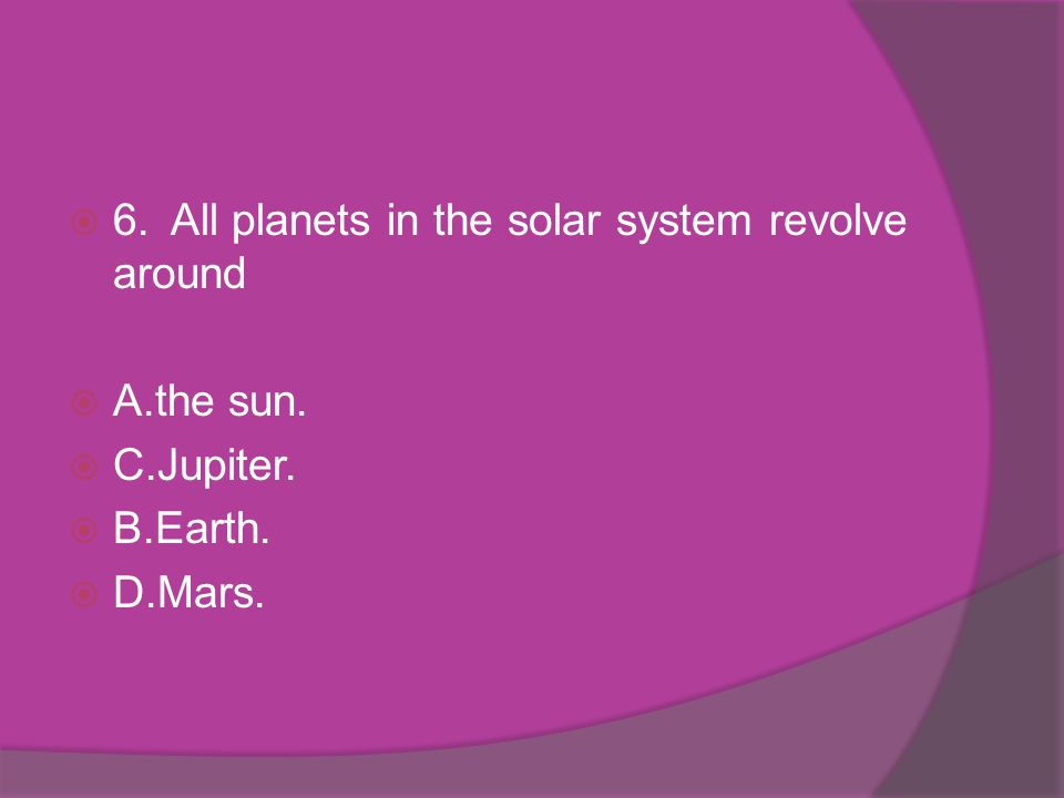 6. All planets in the solar system revolve around