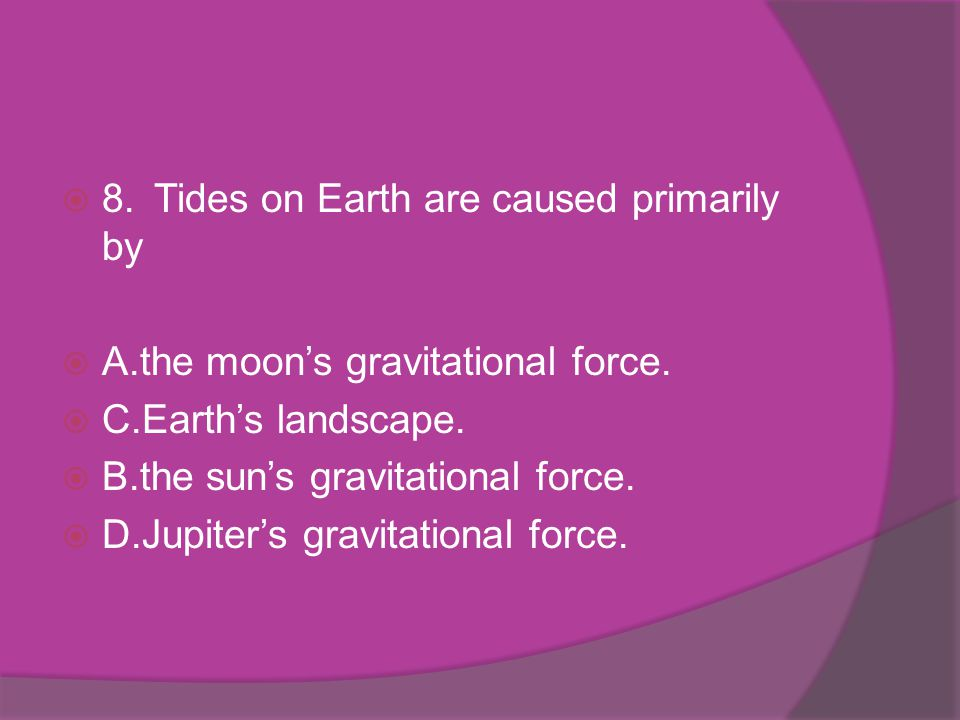 8. Tides on Earth are caused primarily by