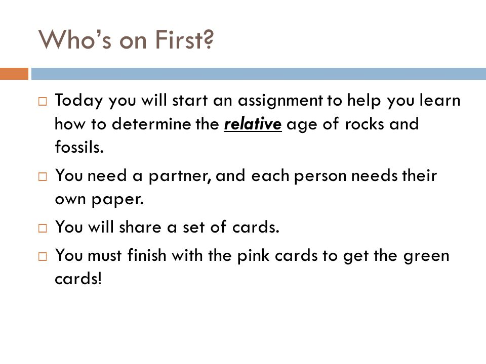 Who's on First Today you will start an assignment to help you learn how to determine the relative age of rocks and fossils.