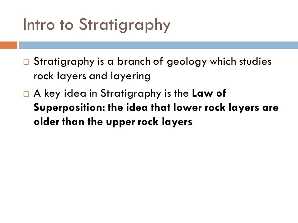 Intro to Stratigraphy Stratigraphy is a branch of geology which studies rock layers and layering.