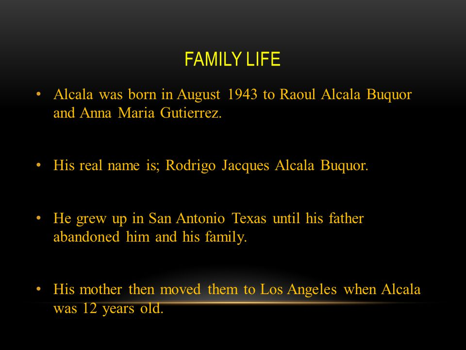 Family Life Alcala was born in August 1943 to Raoul Alcala Buquor and Anna Maria Gutierrez. His real name is; Rodrigo Jacques Alcala Buquor.