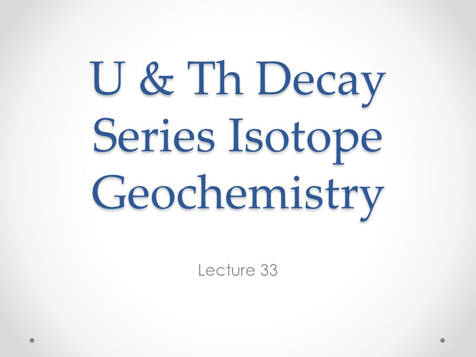U & Th Decay Series Isotope Geochemistry