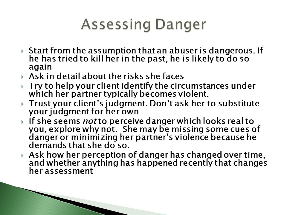 Assessing Danger Start from the assumption that an abuser is dangerous. If he has tried to kill her in the past, he is likely to do so again.