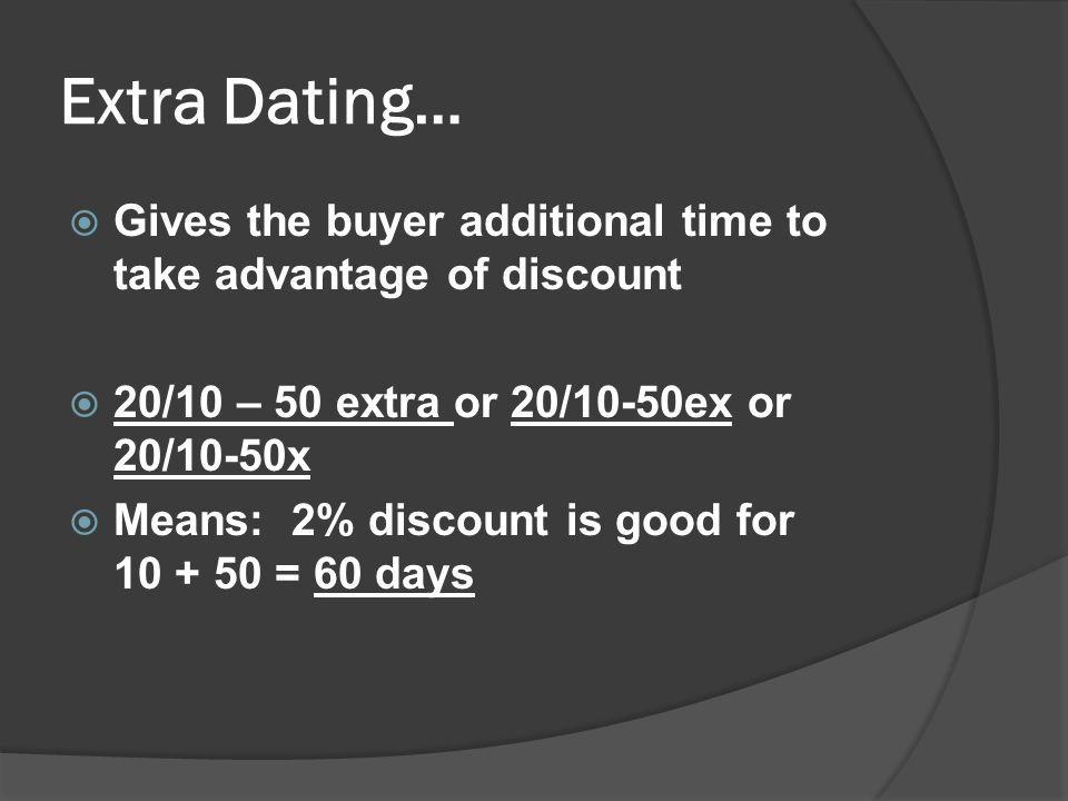 Extra Dating… Gives the buyer additional time to take advantage of discount. 20/10 – 50 extra or 20/10-50ex or 20/10-50x.