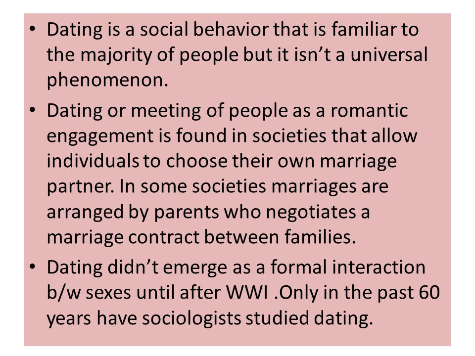 Dating is a social behavior that is familiar to the majority of people but it isn't a universal phenomenon.