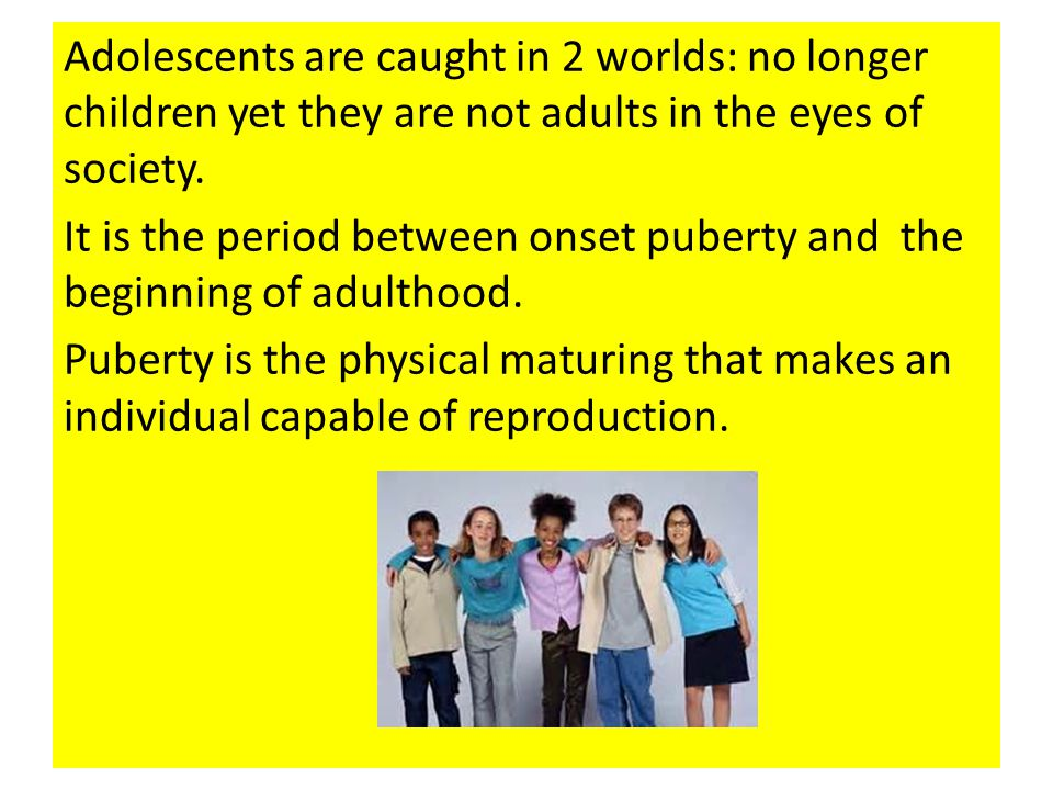 Adolescents are caught in 2 worlds: no longer children yet they are not adults in the eyes of society.