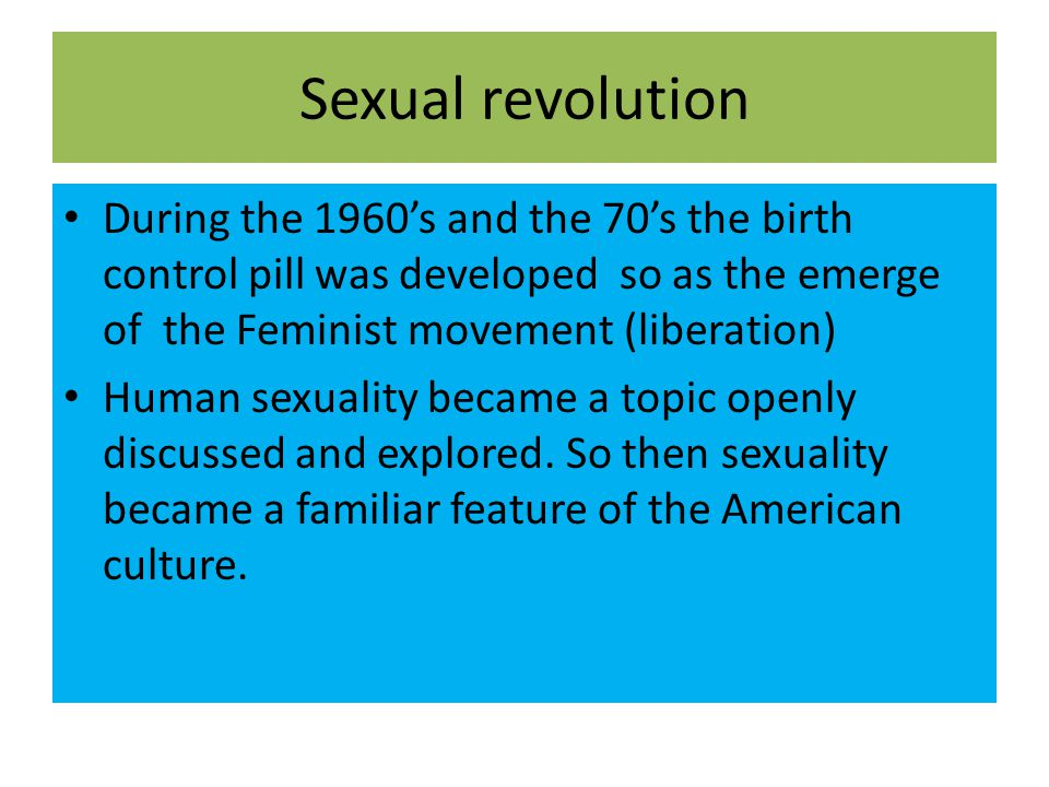 Sexual revolution During the 1960's and the 70's the birth control pill was developed so as the emerge of the Feminist movement (liberation)