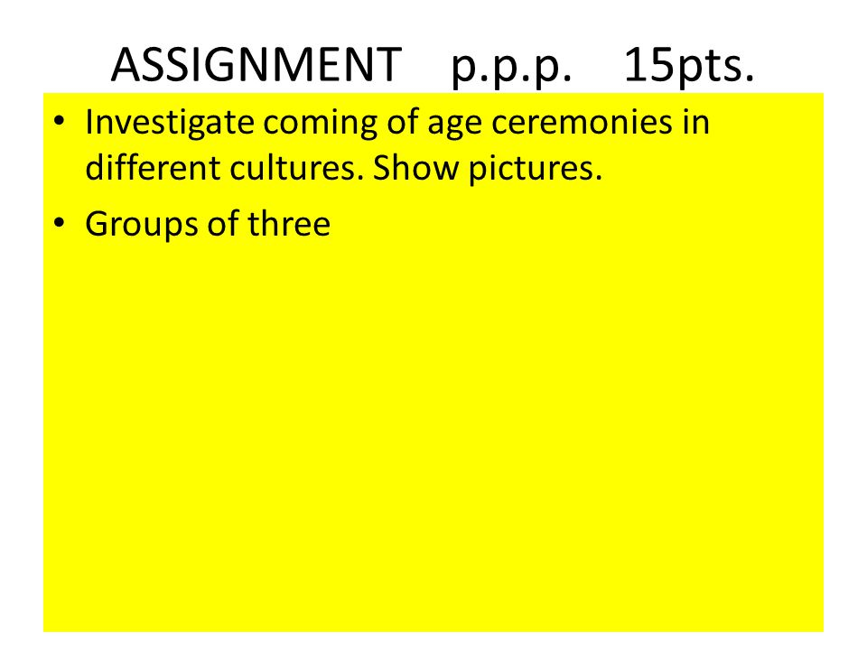 ASSIGNMENT p.p.p. 15pts. Investigate coming of age ceremonies in different cultures. Show pictures.