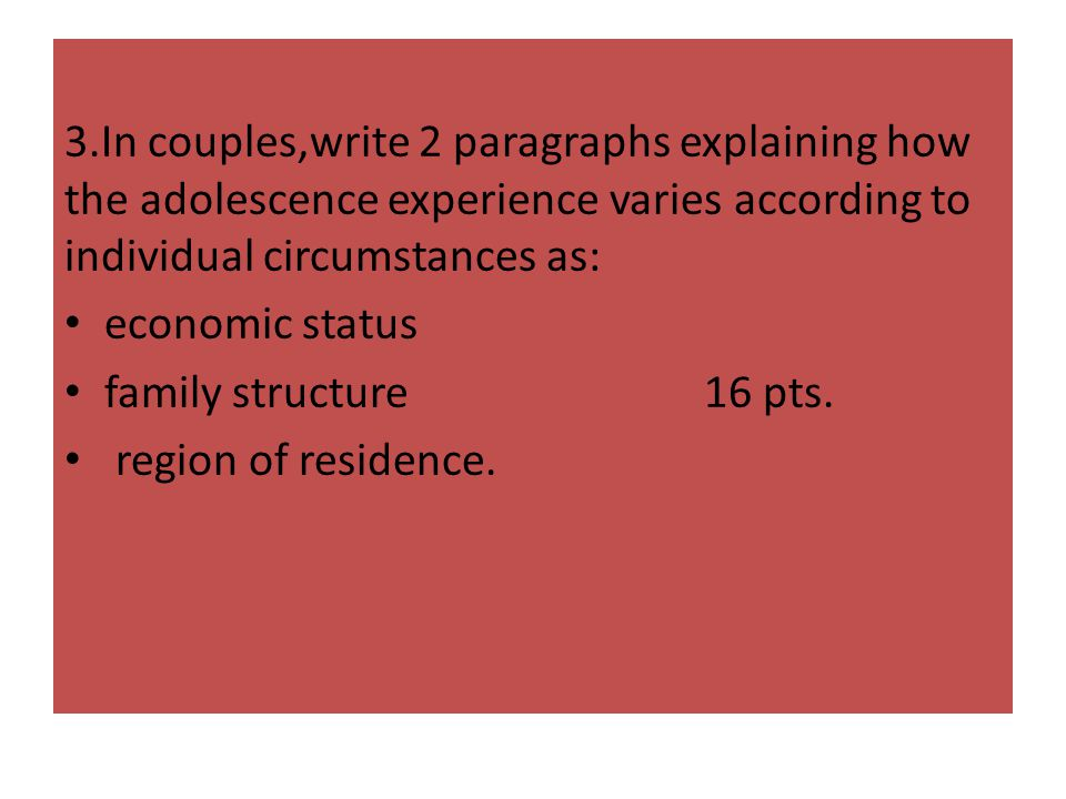 3.In couples,write 2 paragraphs explaining how the adolescence experience varies according to individual circumstances as: