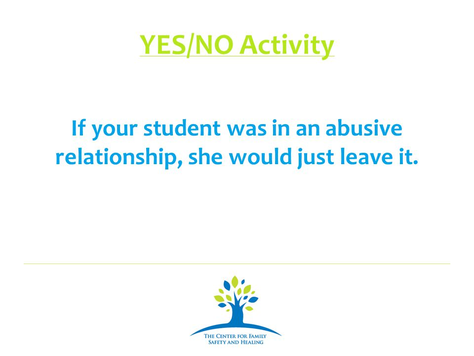 YES/NO Activity If your student was in an abusive relationship, she would just leave it.