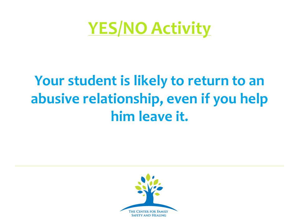 YES/NO Activity Your student is likely to return to an abusive relationship, even if you help him leave it.
