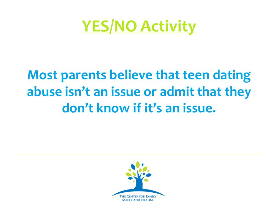 YES/NO Activity Most parents believe that teen dating abuse isn't an issue or admit that they don't know if it's an issue.