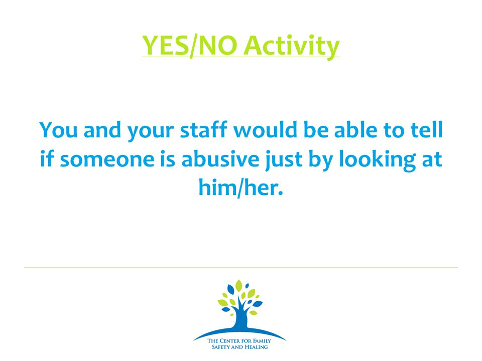 YES/NO Activity You and your staff would be able to tell if someone is abusive just by looking at him/her.