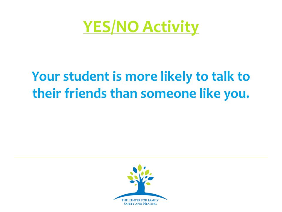 YES/NO Activity Your student is more likely to talk to their friends than someone like you.