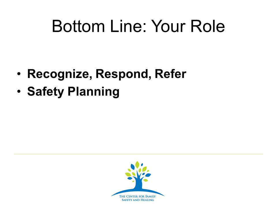 Bottom Line: Your Role Recognize, Respond, Refer Safety Planning