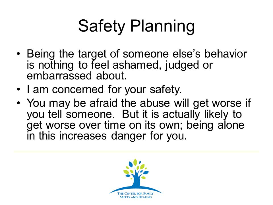 Safety Planning Being the target of someone else's behavior is nothing to feel ashamed, judged or embarrassed about.