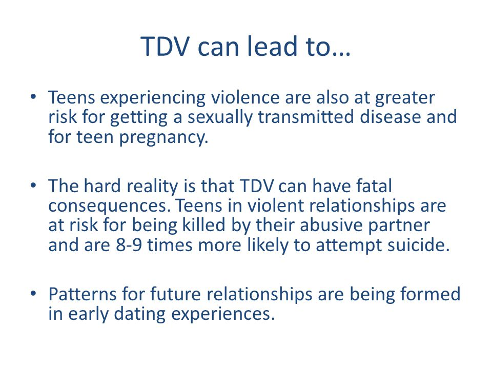 TDV can lead to… Teens experiencing violence are also at greater risk for getting a sexually transmitted disease and for teen pregnancy.