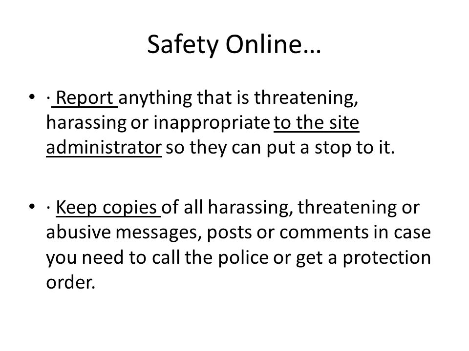 Safety Online… · Report anything that is threatening, harassing or inappropriate to the site administrator so they can put a stop to it.