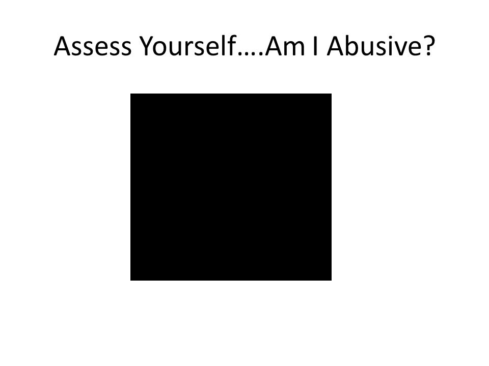 Assess Yourself….Am I Abusive